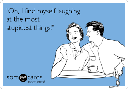 """""""Oh, I find myself laughing at the most stupidest things!"""""""