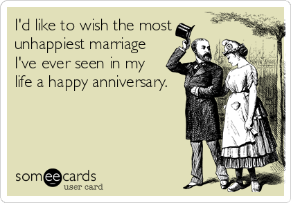 I'd like to wish the most unhappiest marriage I've ever seen in my life a happy anniversary.