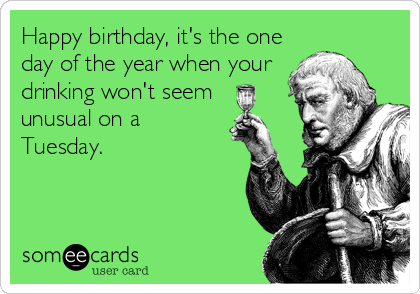 Happy birthday, it's the one day of the year when your drinking won't seem  unusual on a Tuesday.