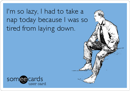 I'm so lazy, I had to take a nap today because I was so tired from laying down.