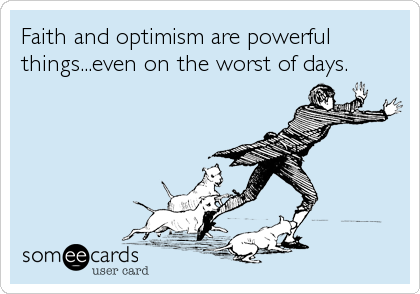 Faith and optimism are powerful things...even on the worst of days.
