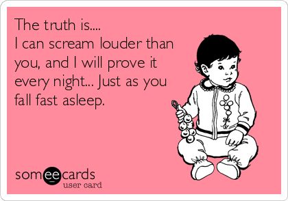 The truth is.... I can scream louder than you, and I will prove it every night... Just as you fall fast asleep.
