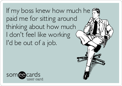 If my boss knew how much he  paid me for sitting around thinking about how much  I don't feel like working  I'd be out of a job.