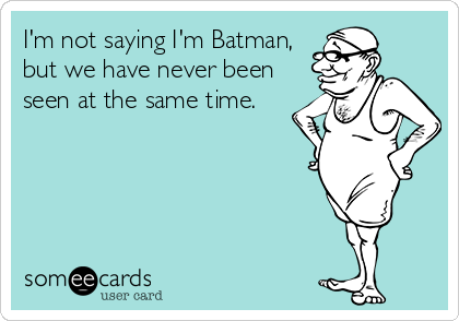 I'm not saying I'm Batman, but we have never been seen at the same time.