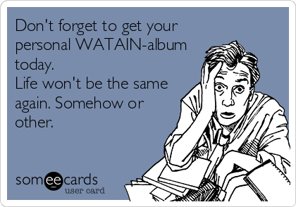 Don't forget to get your personal WATAIN-album today.  Life won't be the same again. Somehow or other.