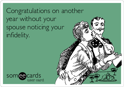 Congratulations on another year without your spouse noticing your infidelity.