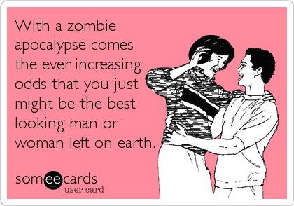 With a zombie apocalypse comes the ever increasing odds that you just might be the best looking man or woman left on earth.