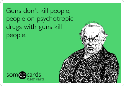 Guns don't kill people, people on psychotropic drugs with guns kill people.