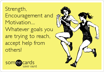 Strength, Encouragement and Motivation.... Whatever goals you are trying to reach, accept help from others!