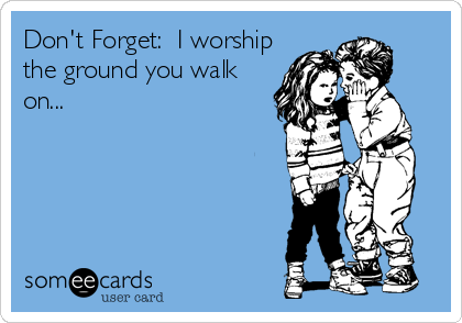 Don't Forget:  I worshipthe ground you walkon...