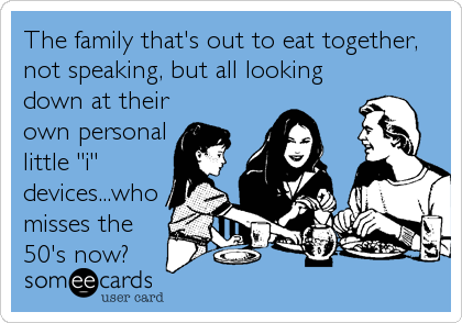 """The family that's out to eat together, not speaking, but all looking down at their own personal little """"i"""" devices...who misses the<br"""