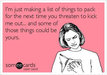 I'm just making a list of things to pack for the next time you threaten to kick me out... and some of those things could be yours.
