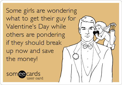 Some girls are wondering what to get their guy for Valentine's Day while others are pondering if they should break up now and save the mone