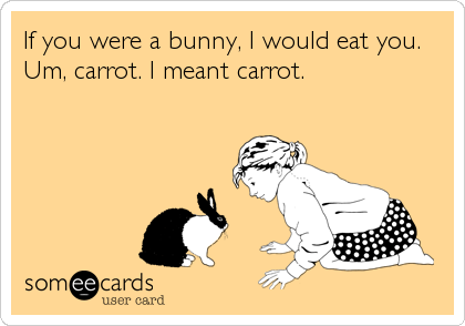 If you were a bunny, I would eat you. Um, carrot. I meant carrot.