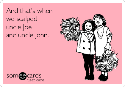 And that's when we scalped  uncle Joe  and uncle John.