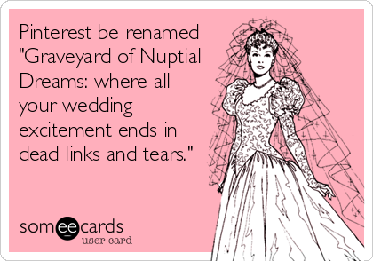 """Pinterest be renamed """"Graveyard of Nuptial Dreams: where all your wedding excitement ends in dead links and tears."""""""