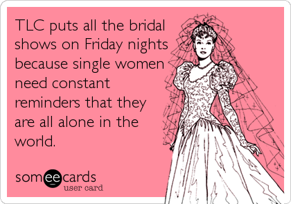 TLC puts all the bridal shows on Friday nights because single women need constant reminders that they are all alone in the world.