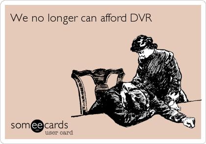 We no longer can afford DVR