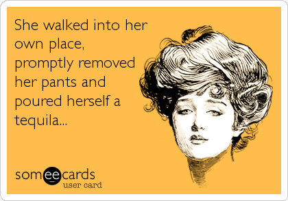 She walked into her own place, promptly removed her pants and poured herself a tequila...
