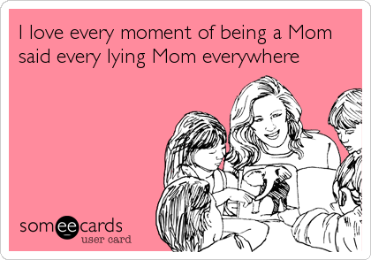 I love every moment of being a Mom said every lying Mom everywhere
