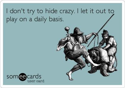 I don't try to hide crazy. I let it out to play on a daily basis.