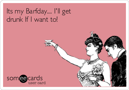 Its my Barfday.... I'll get  drunk If I want to!