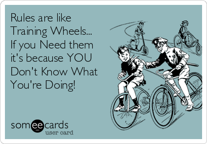 Rules are like  Training Wheels... If you Need them it's because YOU Don't Know What  You're Doing!