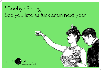 """Goobye Spring! See you late as fuck again next year!"""