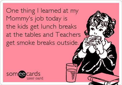 One thing I learned at my  Mommy's job today is  the kids get lunch breaks at the tables and Teachers get smoke breaks outside.