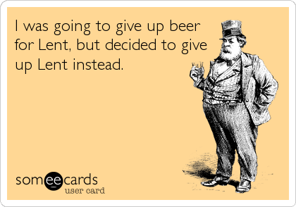 I was going to give up beer for Lent, but decided to give up Lent instead.