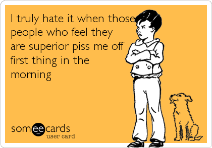 I truly hate it when those people who feel they are superior piss me off first thing in the morning