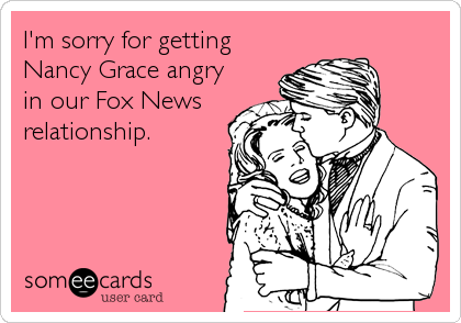 I'm sorry for getting Nancy Grace angry in our Fox News relationship.