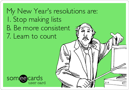 My New Year's resolutions are: 1. Stop making lists B. Be more consistent 7. Learn to count