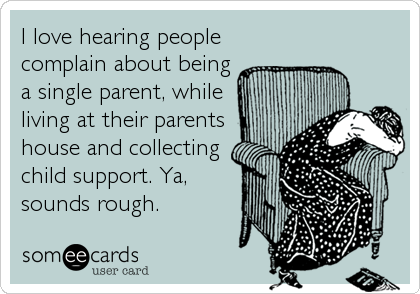 I love hearing people complain about being a single parent, while living at their parents house and collecting child support. Ya, sounds rough.