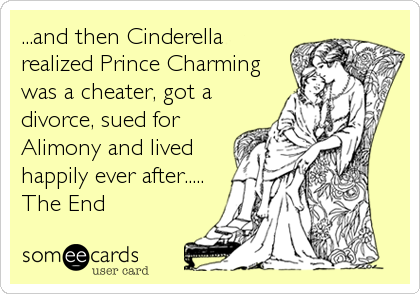 ...and then Cinderella realized Prince Charming was a cheater, got a divorce, sued for Alimony and lived happily ever after..... The End