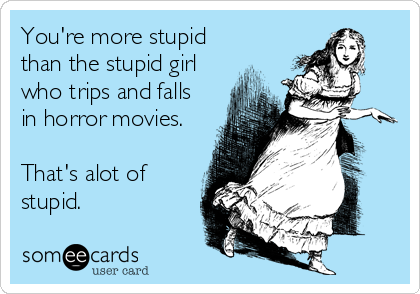 You're more stupid than the stupid girl who trips and falls in horror movies.   That's alot of stupid.