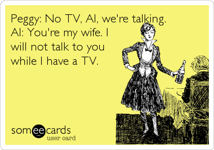 Peggy: No TV, Al, we're talking.  Al: You're my wife. I will not talk to you while I have a TV.