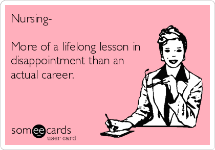 Nursing-   More of a lifelong lesson in disappointment than an actual career.