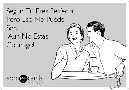 Según Tú Eres Perfecta.. Pero Eso No Puede Ser... ¡Aun No Estas Conmigo!