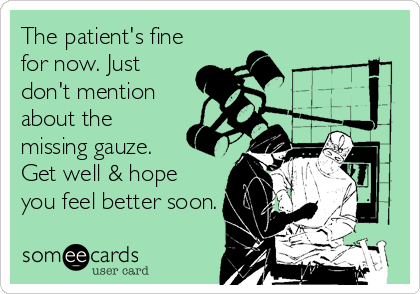 The patient's fine for now. Just don't mention about the missing gauze. Get well & hope you feel better soon.