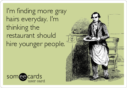 I'm finding more gray hairs everyday. I'm thinking the restaurant should hire younger people.