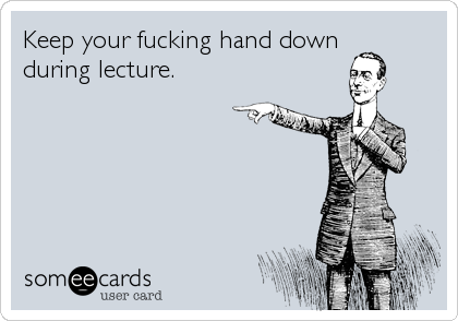 Keep your fucking hand down  during lecture.