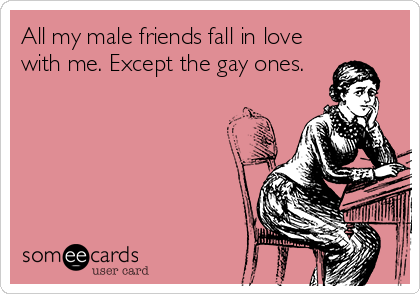 All my male friends fall in love with me. Except the gay ones.