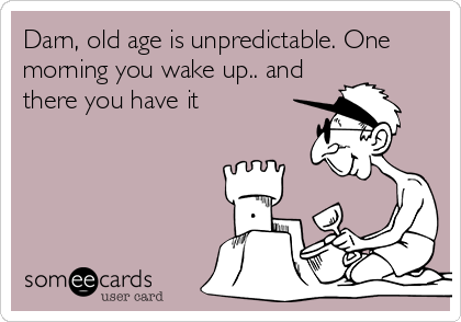 Darn, old age is unpredictable. One morning you wake up.. and there you have it