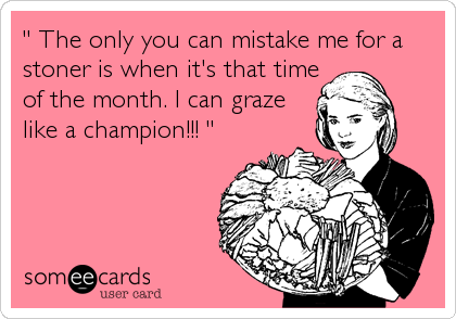 """"""" The only you can mistake me for a stoner is when it's that timeof the month. I can grazelike a champion!!! """""""