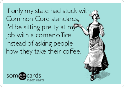 If only my state had stuck with Common Core standards, I'd be sitting pretty at my job with a corner office instead of asking people how they take their coffee.