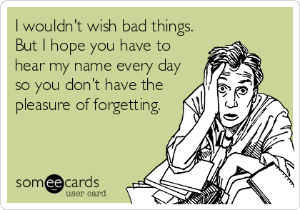 I wouldn't wish bad things. But I hope you have to hear my name every day so you don't have the pleasure of forgetting.