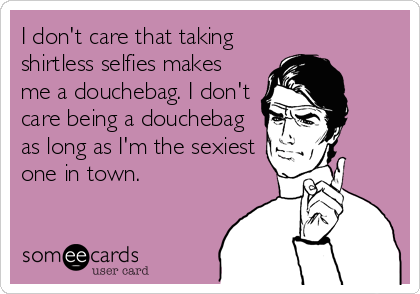I don't care that taking shirtless selfies makes me a douchebag. I don't care being a douchebag as long as I'm the sexiest one in town.