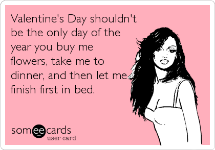 Valentine's Day shouldn't be the only day of the year you buy me flowers, take me to dinner, and then let me finish first in bed.