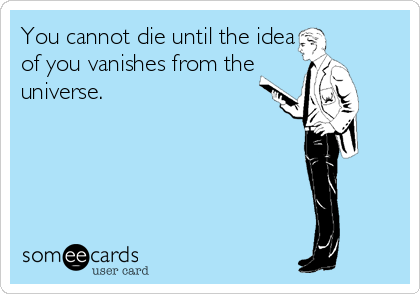 You cannot die until the idea of you vanishes from the universe.